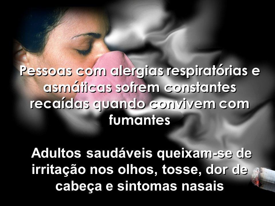 Pessoas com alergias respiratórias e asmáticas sofrem constantes recaídas quando convivem com fumantes Adultos saudáveis queixam-se de irritação nos olhos, tosse, dor de cabeça e sintomas nasais