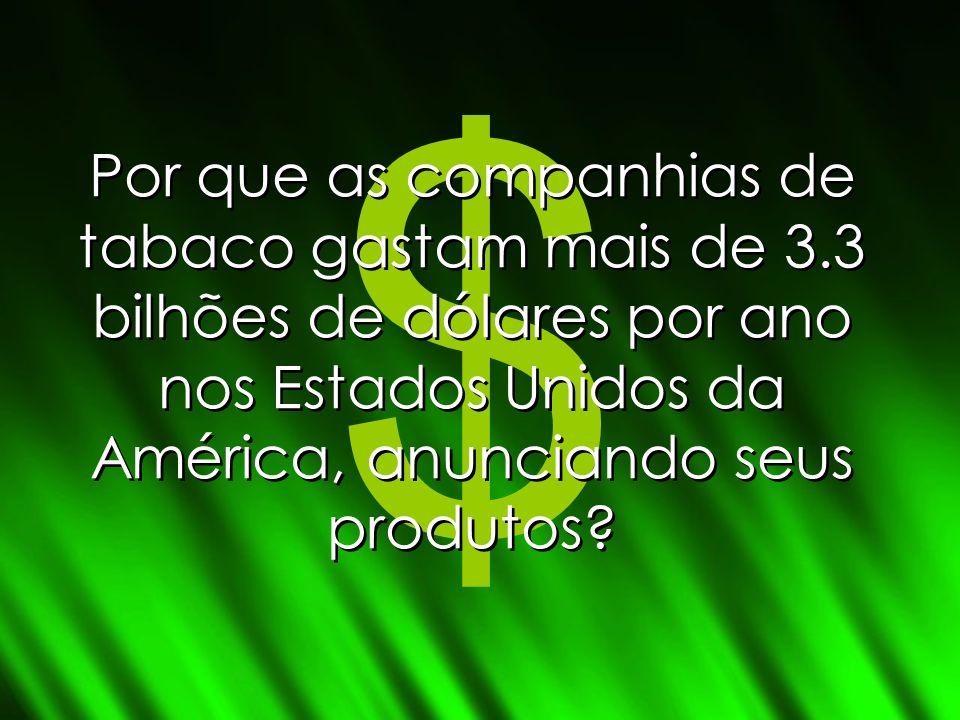 $ Por que as companhias de tabaco gastam mais de 3.3 bilhões de dólares por ano nos Estados Unidos da América, anunciando seus produtos