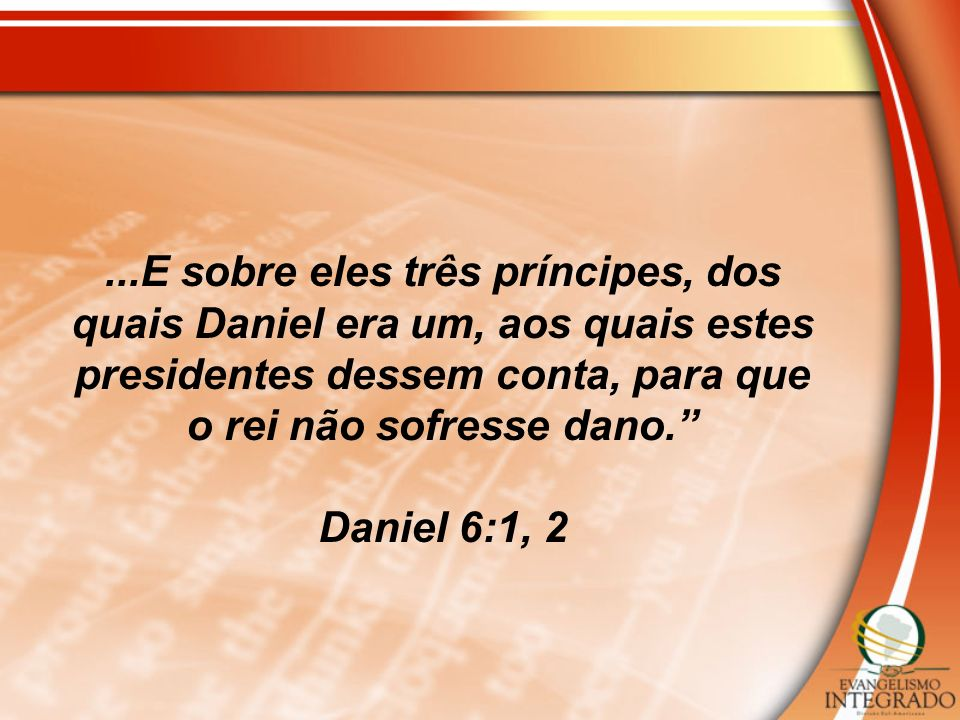 ...E sobre eles três príncipes, dos quais Daniel era um, aos quais estes presidentes dessem conta, para que o rei não sofresse dano.