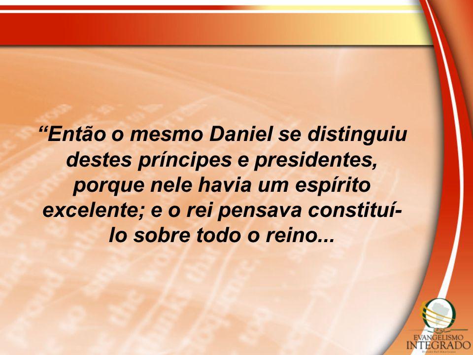 Então o mesmo Daniel se distinguiu destes príncipes e presidentes, porque nele havia um espírito excelente; e o rei pensava constituí-lo sobre todo o reino...