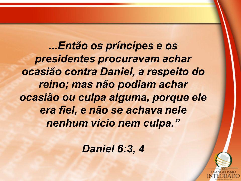 ...Então os príncipes e os presidentes procuravam achar ocasião contra Daniel, a respeito do reino; mas não podiam achar ocasião ou culpa alguma, porque ele era fiel, e não se achava nele nenhum vício nem culpa.