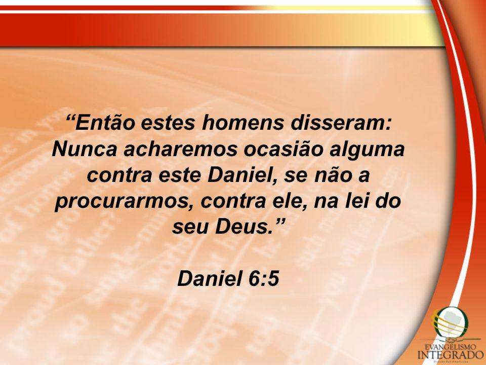 Então estes homens disseram: Nunca acharemos ocasião alguma contra este Daniel, se não a procurarmos, contra ele, na lei do seu Deus.
