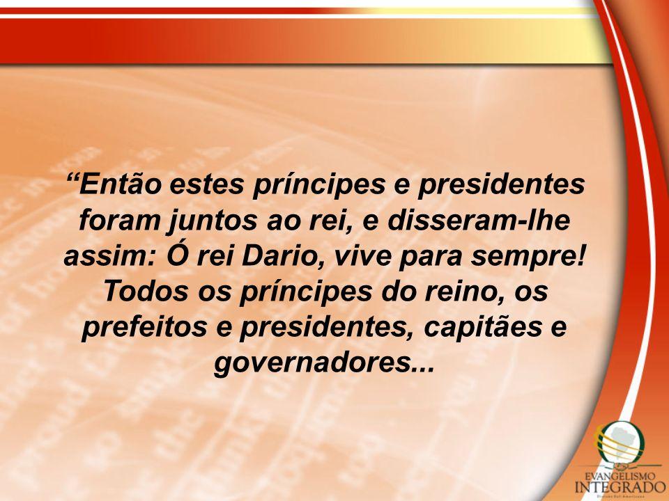 Então estes príncipes e presidentes foram juntos ao rei, e disseram-lhe assim: Ó rei Dario, vive para sempre!