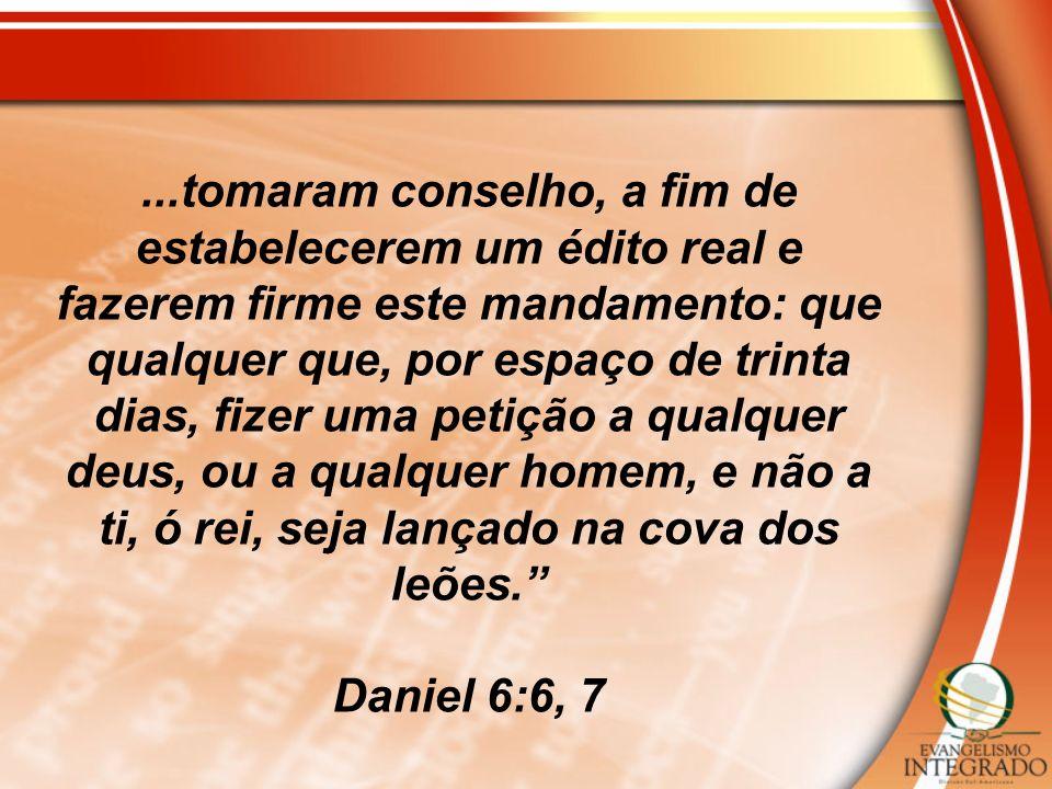 ...tomaram conselho, a fim de estabelecerem um édito real e fazerem firme este mandamento: que qualquer que, por espaço de trinta dias, fizer uma petição a qualquer deus, ou a qualquer homem, e não a ti, ó rei, seja lançado na cova dos leões.