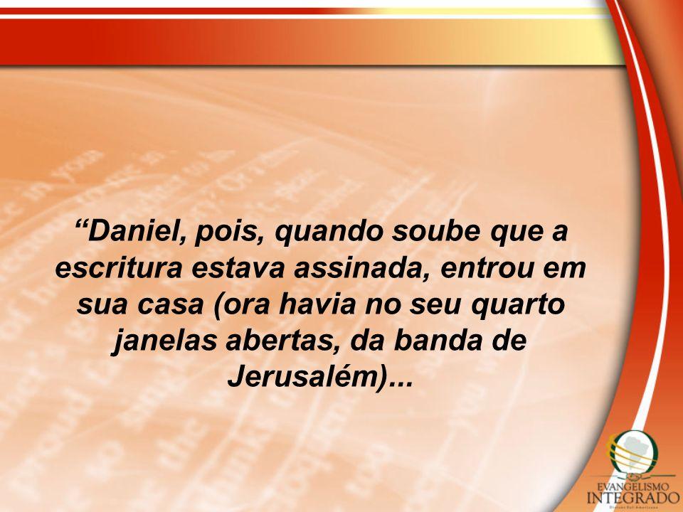 Daniel, pois, quando soube que a escritura estava assinada, entrou em sua casa (ora havia no seu quarto janelas abertas, da banda de Jerusalém)...