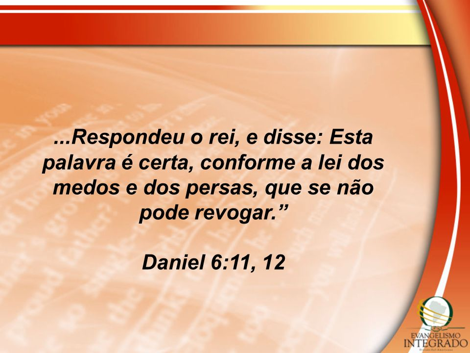 ...Respondeu o rei, e disse: Esta palavra é certa, conforme a lei dos medos e dos persas, que se não pode revogar.