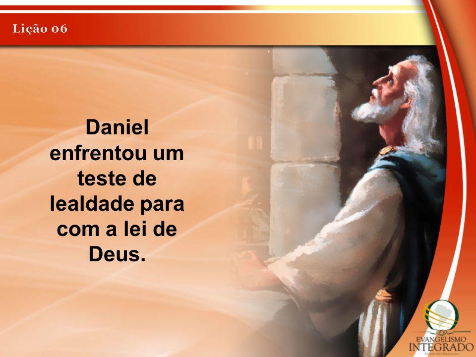 Daniel enfrentou um teste de lealdade para com a lei de Deus.