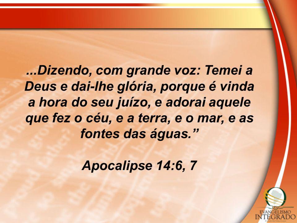 ...Dizendo, com grande voz: Temei a Deus e dai-lhe glória, porque é vinda a hora do seu juízo, e adorai aquele que fez o céu, e a terra, e o mar, e as fontes das águas.