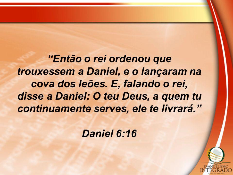 Então o rei ordenou que trouxessem a Daniel, e o lançaram na cova dos leões. E, falando o rei, disse a Daniel: O teu Deus, a quem tu continuamente serves, ele te livrará.