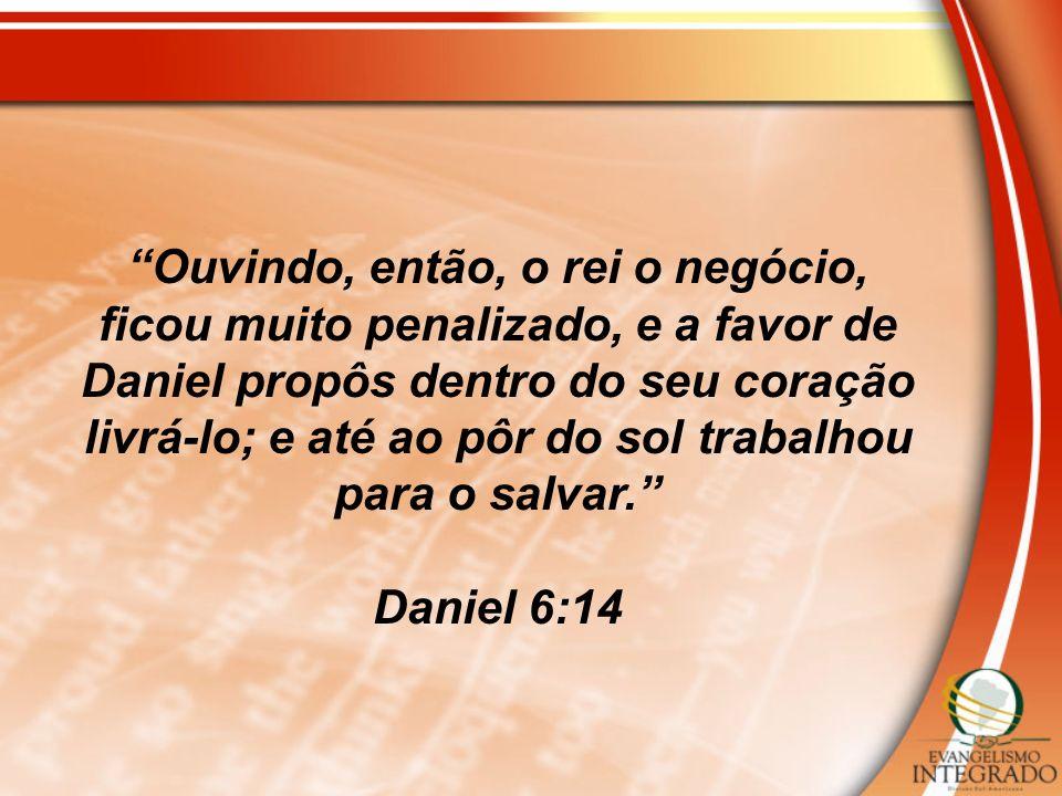 Ouvindo, então, o rei o negócio, ficou muito penalizado, e a favor de Daniel propôs dentro do seu coração livrá-lo; e até ao pôr do sol trabalhou para o salvar.
