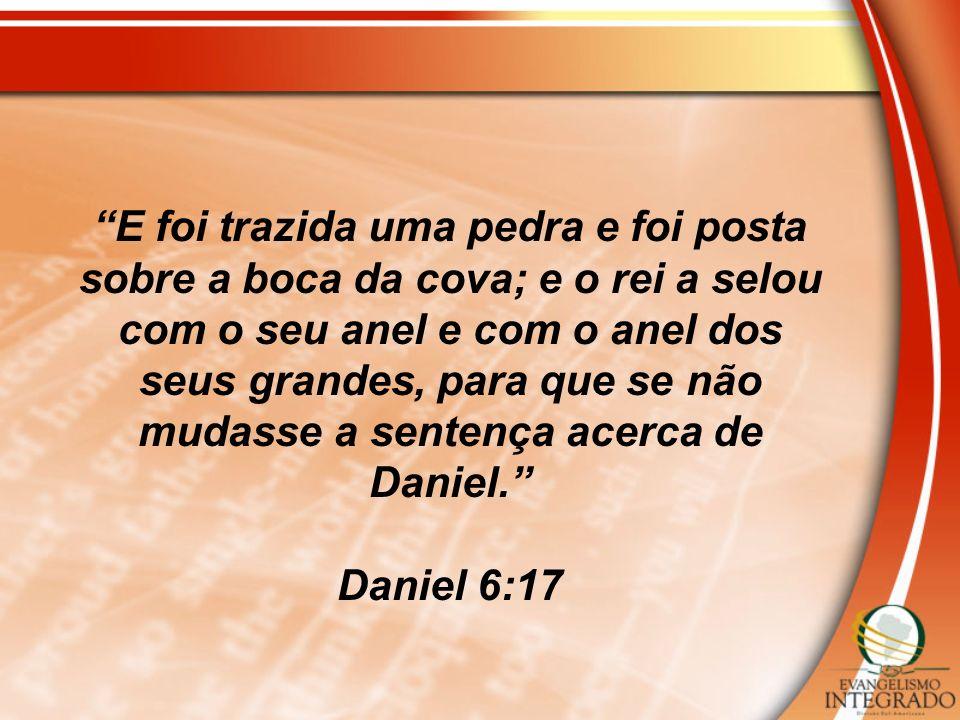 E foi trazida uma pedra e foi posta sobre a boca da cova; e o rei a selou com o seu anel e com o anel dos seus grandes, para que se não mudasse a sentença acerca de Daniel.