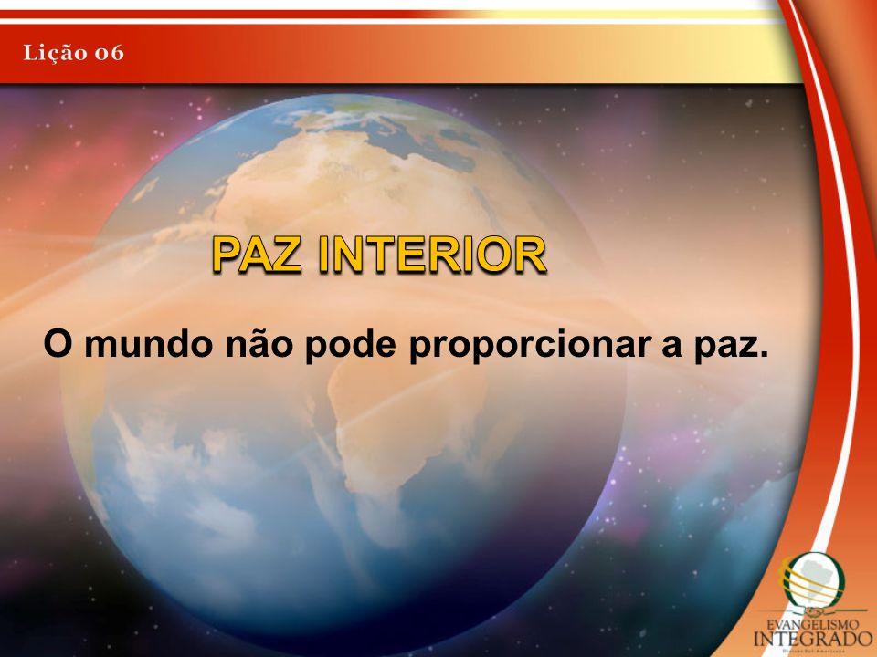 Lição 06 PAZ INTERIOR O mundo não pode proporcionar a paz.