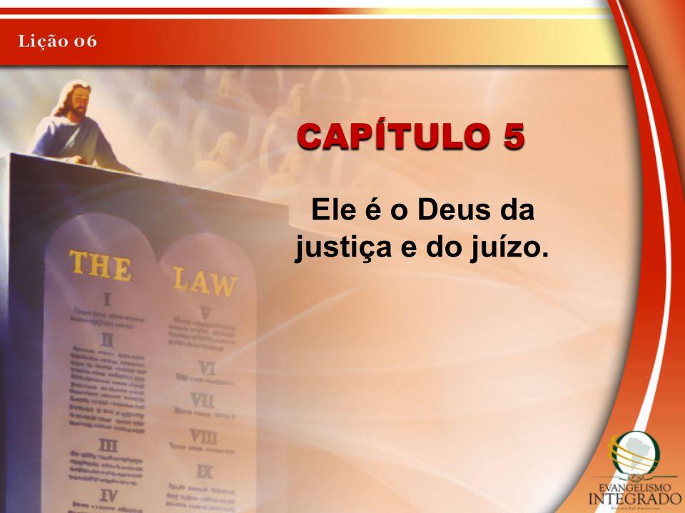 Ele é o Deus da justiça e do juízo.