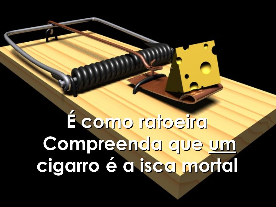 É como ratoeira Compreenda que um cigarro é a isca mortal