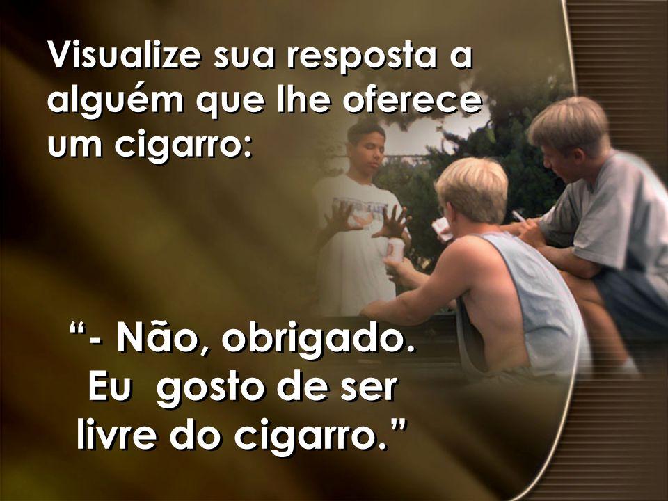 - Não, obrigado. Eu gosto de ser livre do cigarro.