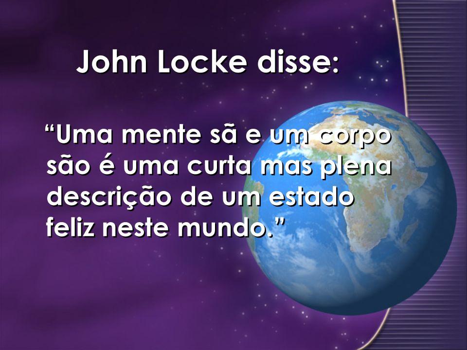John Locke disse: Uma mente sã e um corpo são é uma curta mas plena descrição de um estado feliz neste mundo.