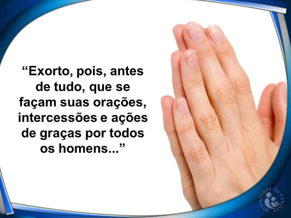 Exorto, pois, antes de tudo, que se façam suas orações, intercessões e ações de graças por todos os homens...