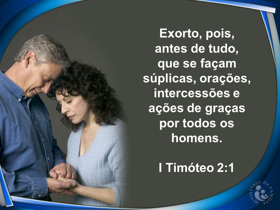 Exorto, pois, antes de tudo, que se façam súplicas, orações, intercessões e ações de graças por todos os homens.