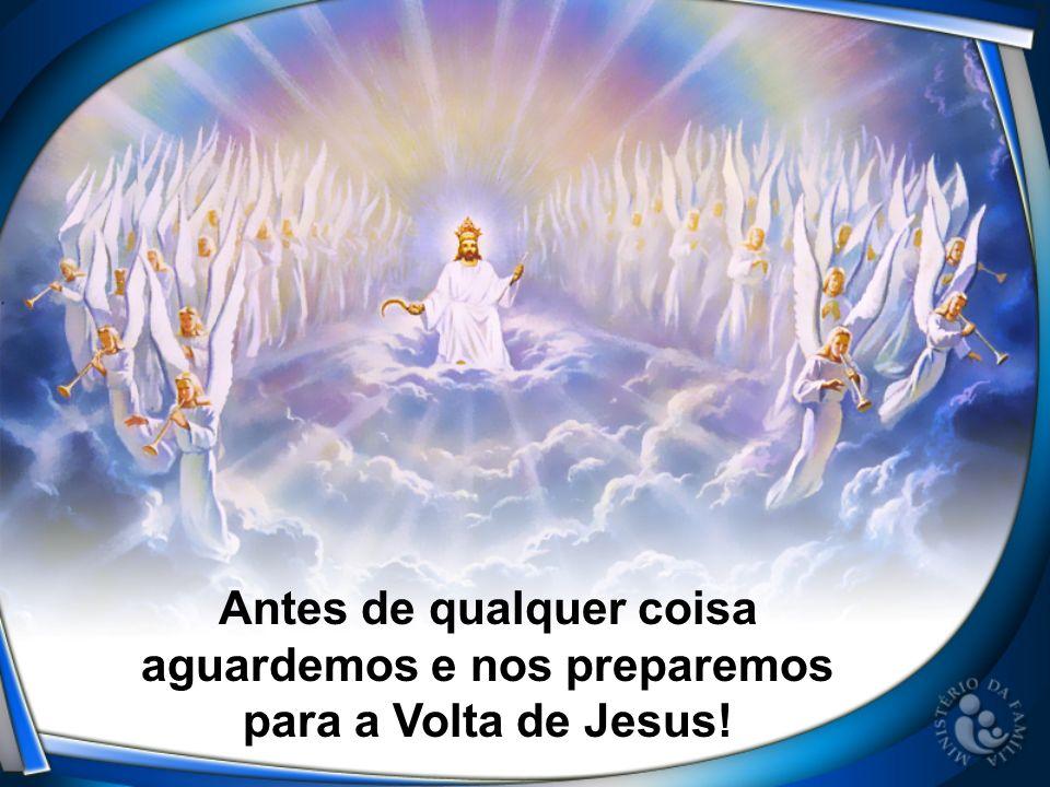 Antes de qualquer coisa aguardemos e nos preparemos para a Volta de Jesus!