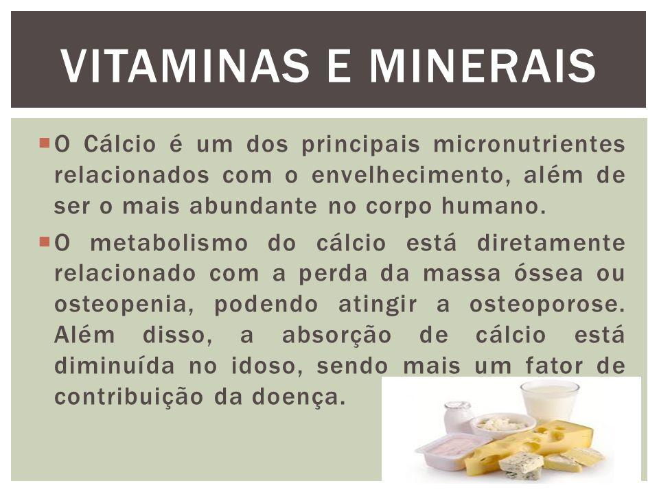 VITAMINAS E MINERAIS O Cálcio é um dos principais micronutrientes relacionados com o envelhecimento, além de ser o mais abundante no corpo humano.