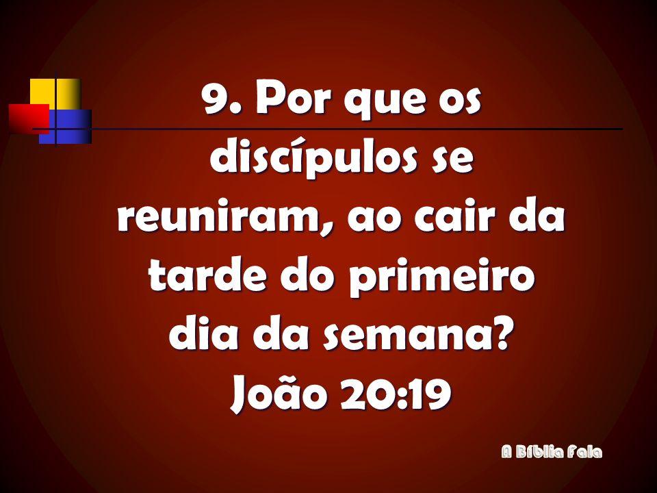 9. Por que os discípulos se reuniram, ao cair da tarde do primeiro dia da semana João 20:19