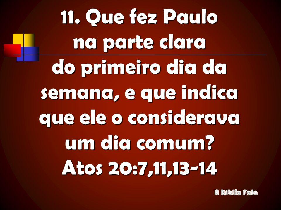 11. Que fez Paulo na parte clara do primeiro dia da semana, e que indica que ele o considerava um dia comum Atos 20:7,11,13-14