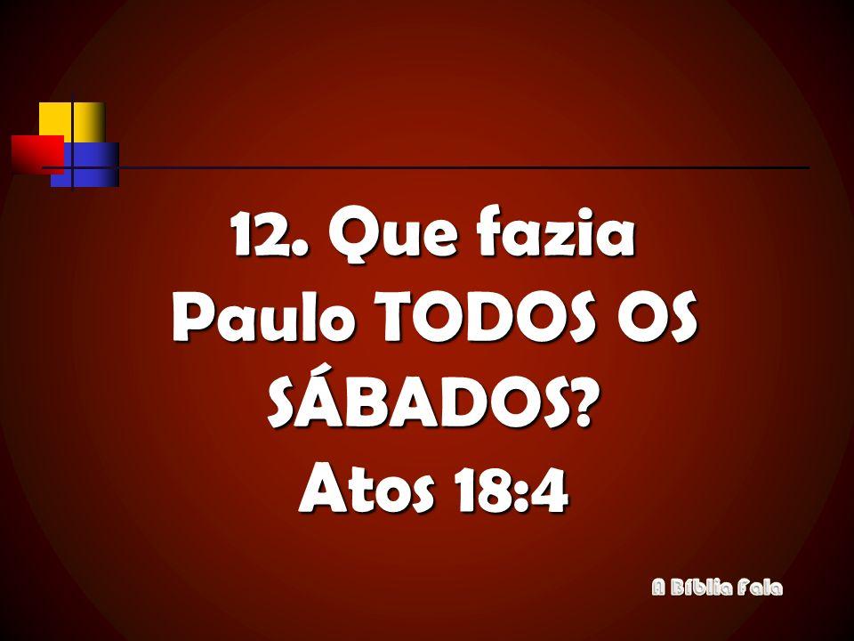 12. Que fazia Paulo TODOS OS SÁBADOS Atos 18:4