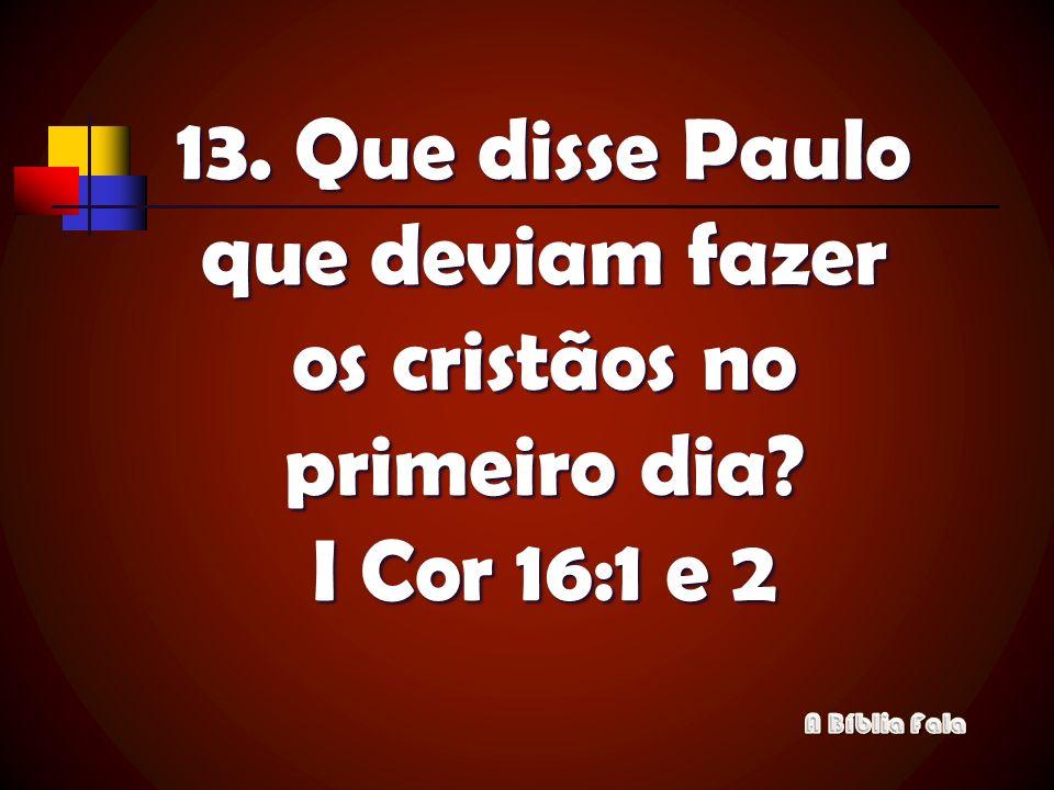 13. Que disse Paulo que deviam fazer os cristãos no primeiro dia