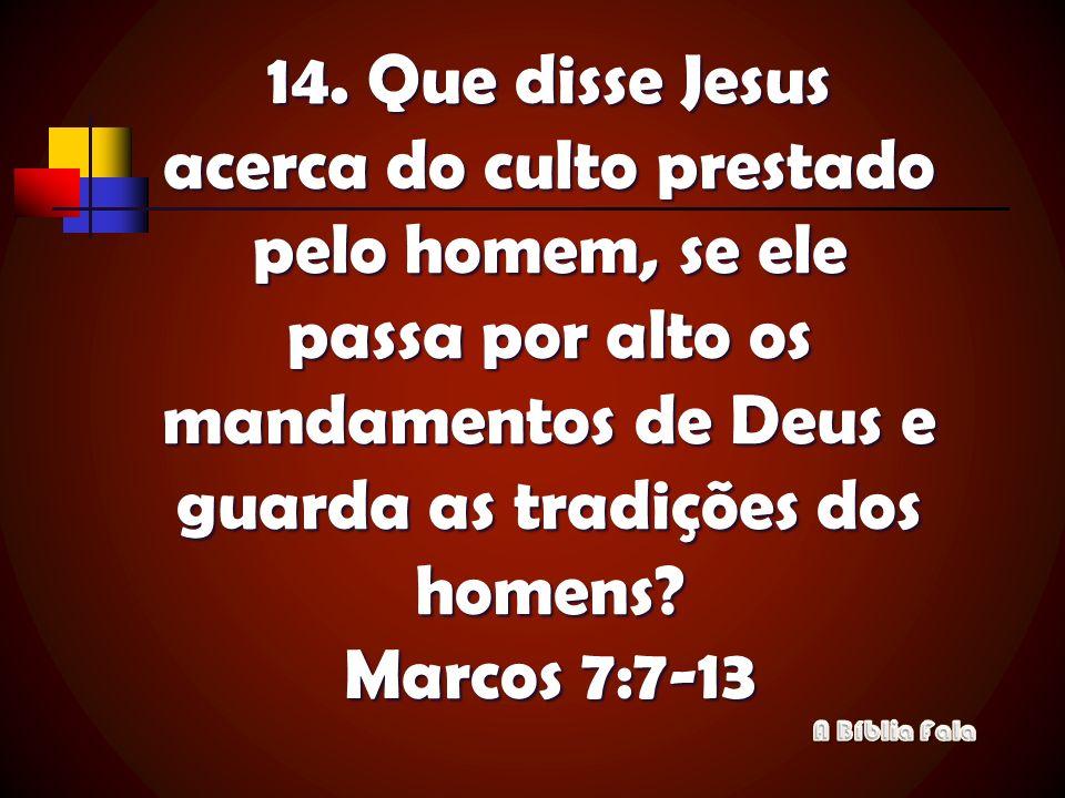 14. Que disse Jesus acerca do culto prestado pelo homem, se ele passa por alto os mandamentos de Deus e guarda as tradições dos homens Marcos 7:7-13