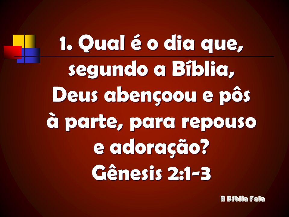 Qual é o dia que, segundo a Bíblia, Deus abençoou e pôs à parte, para repouso e adoração Gênesis 2:1-3