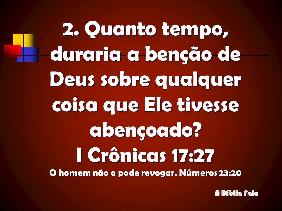 2. Quanto tempo, duraria a benção de Deus sobre qualquer coisa que Ele tivesse abençoado I Crônicas 17:27 O homem não o pode revogar. Números 23:20