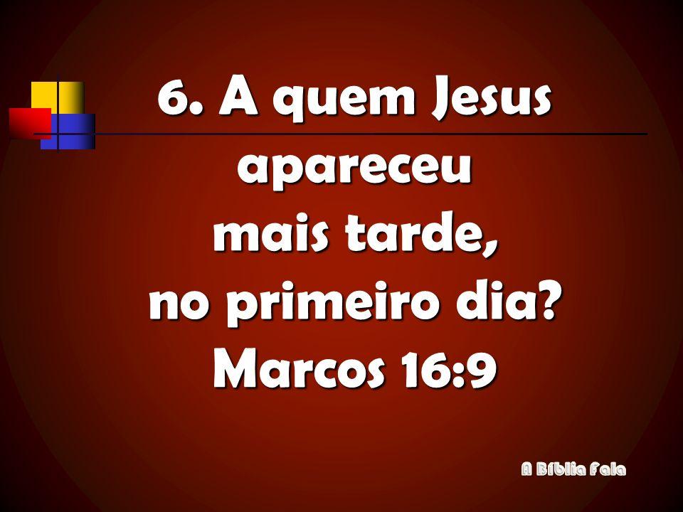6. A quem Jesus apareceu mais tarde, no primeiro dia Marcos 16:9