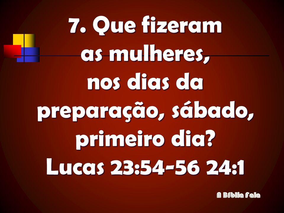 7. Que fizeram as mulheres, nos dias da preparação, sábado, primeiro dia Lucas 23:54-56 24:1