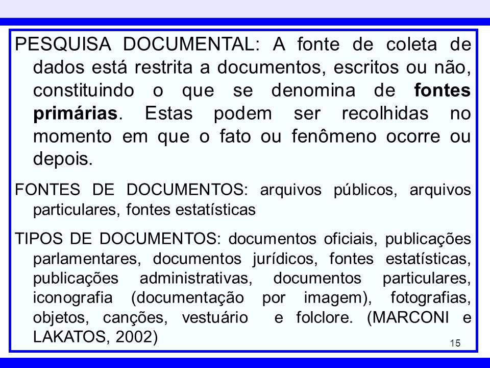 PESQUISA DOCUMENTAL: A fonte de coleta de dados está restrita a documentos, escritos ou não, constituindo o que se denomina de fontes primárias. Estas podem ser recolhidas no momento em que o fato ou fenômeno ocorre ou depois.