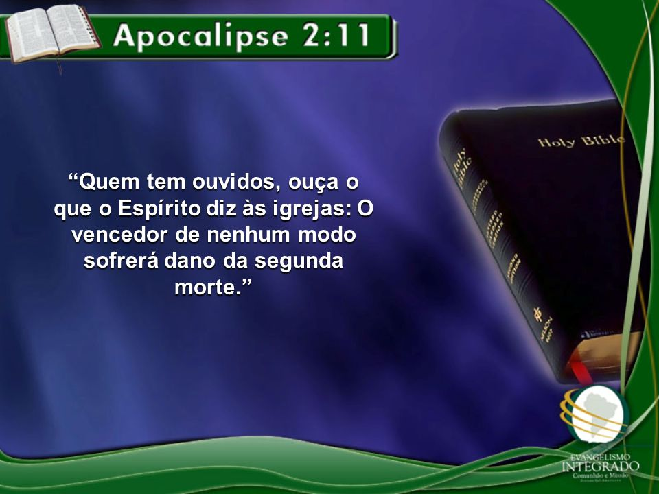 Quem tem ouvidos, ouça o que o Espírito diz às igrejas: O vencedor de nenhum modo sofrerá dano da segunda morte.
