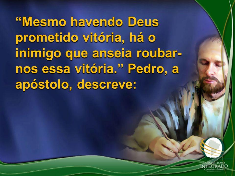 Mesmo havendo Deus prometido vitória, há o inimigo que anseia roubar-nos essa vitória. Pedro, a apóstolo, descreve: