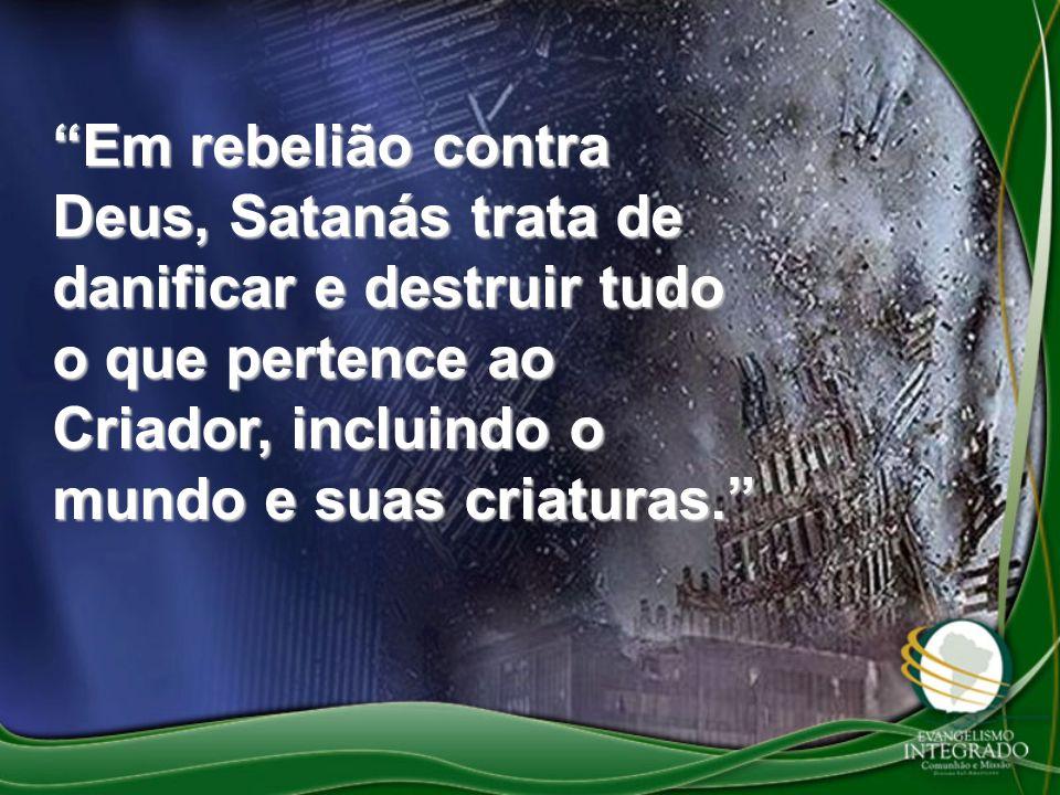 Em rebelião contra Deus, Satanás trata de danificar e destruir tudo o que pertence ao Criador, incluindo o mundo e suas criaturas.