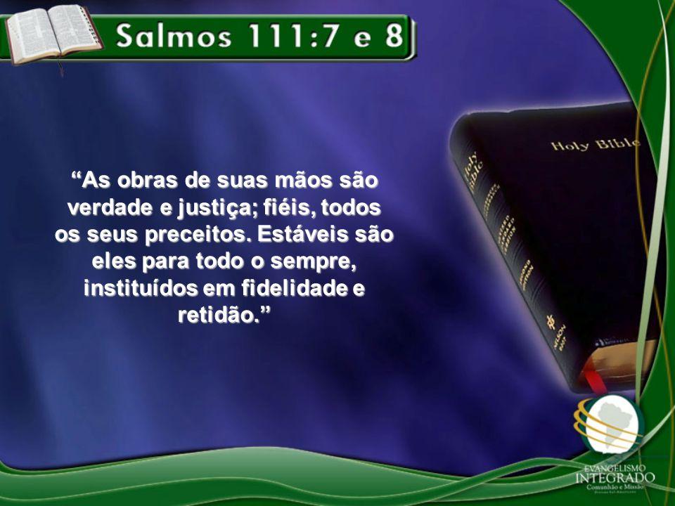As obras de suas mãos são verdade e justiça; fiéis, todos os seus preceitos.