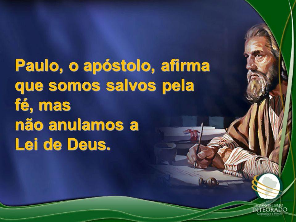 Paulo, o apóstolo, afirma que somos salvos pela fé, mas não anulamos a Lei de Deus.