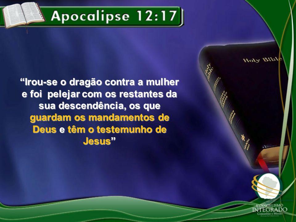 Irou-se o dragão contra a mulher e foi pelejar com os restantes da sua descendência, os que guardam os mandamentos de Deus e têm o testemunho de Jesus