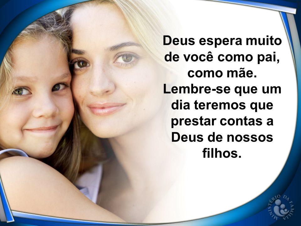 Deus espera muito de você como pai, como mãe