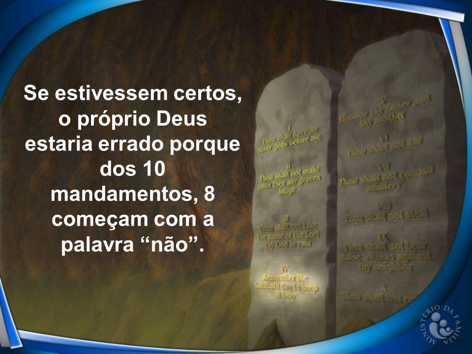 Se estivessem certos, o próprio Deus estaria errado porque dos 10 mandamentos, 8 começam com a palavra não .