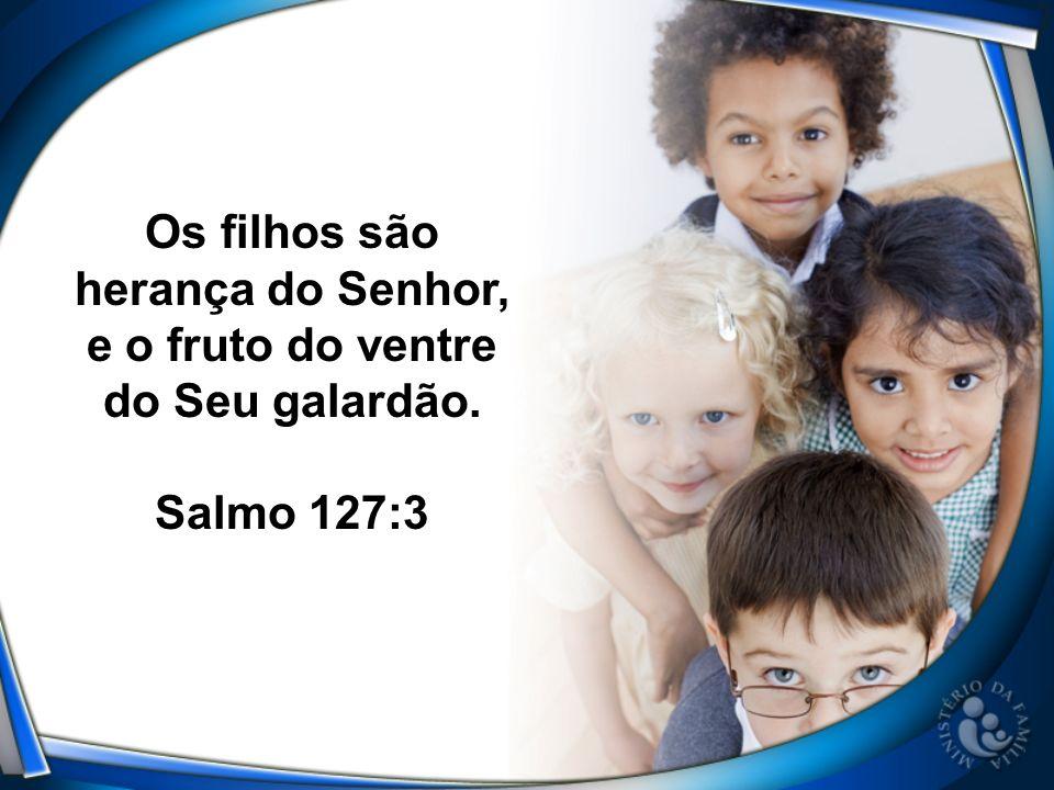 Os filhos são herança do Senhor, e o fruto do ventre do Seu galardão.