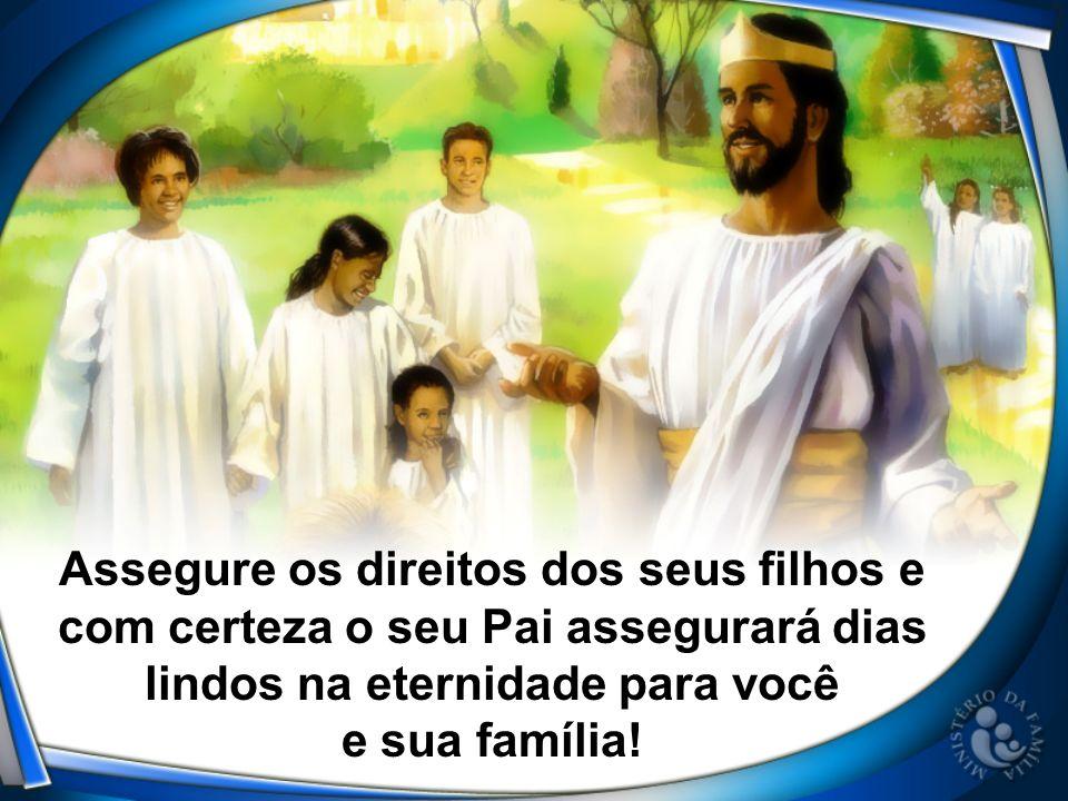 Assegure os direitos dos seus filhos e com certeza o seu Pai assegurará dias lindos na eternidade para você