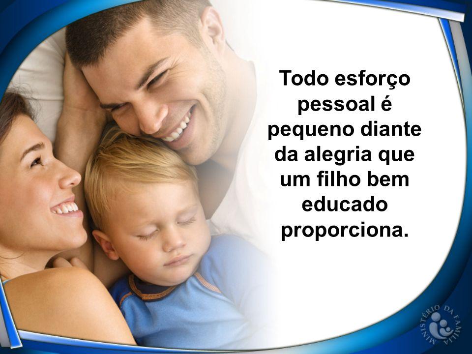 Todo esforço pessoal é pequeno diante da alegria que um filho bem educado proporciona.