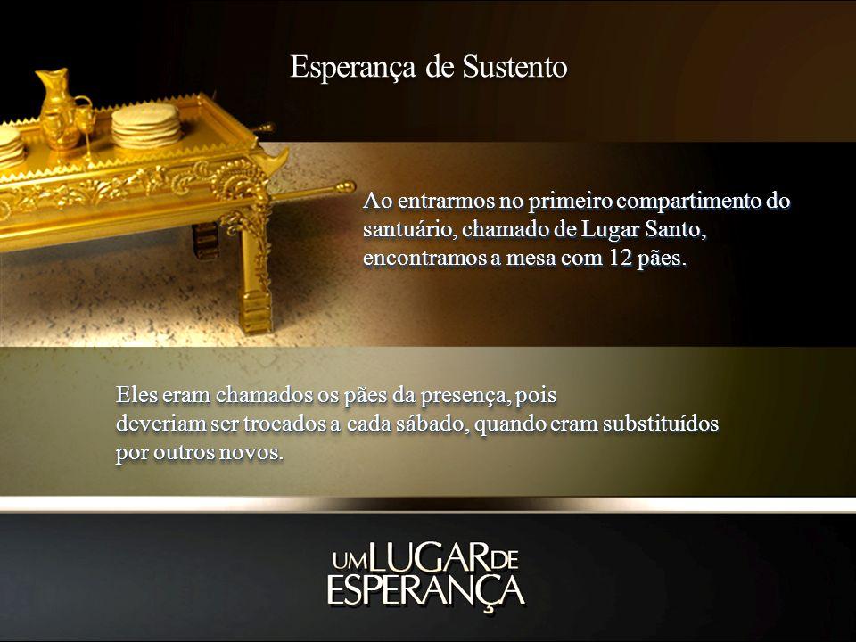 Esperança de Sustento Ao entrarmos no primeiro compartimento do santuário, chamado de Lugar Santo, encontramos a mesa com 12 pães.
