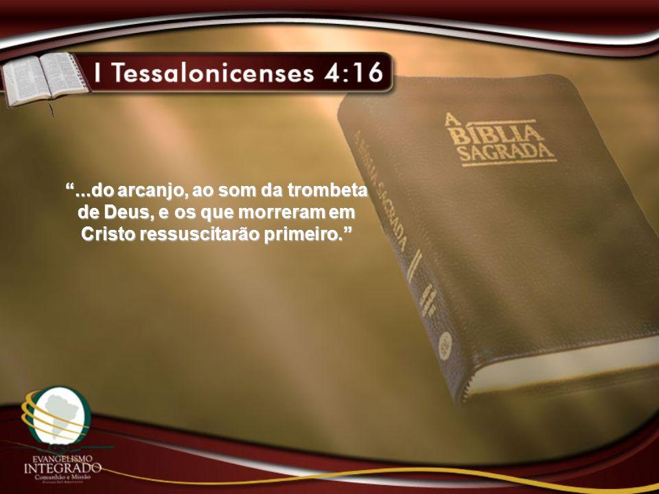 ...do arcanjo, ao som da trombeta de Deus, e os que morreram em Cristo ressuscitarão primeiro.