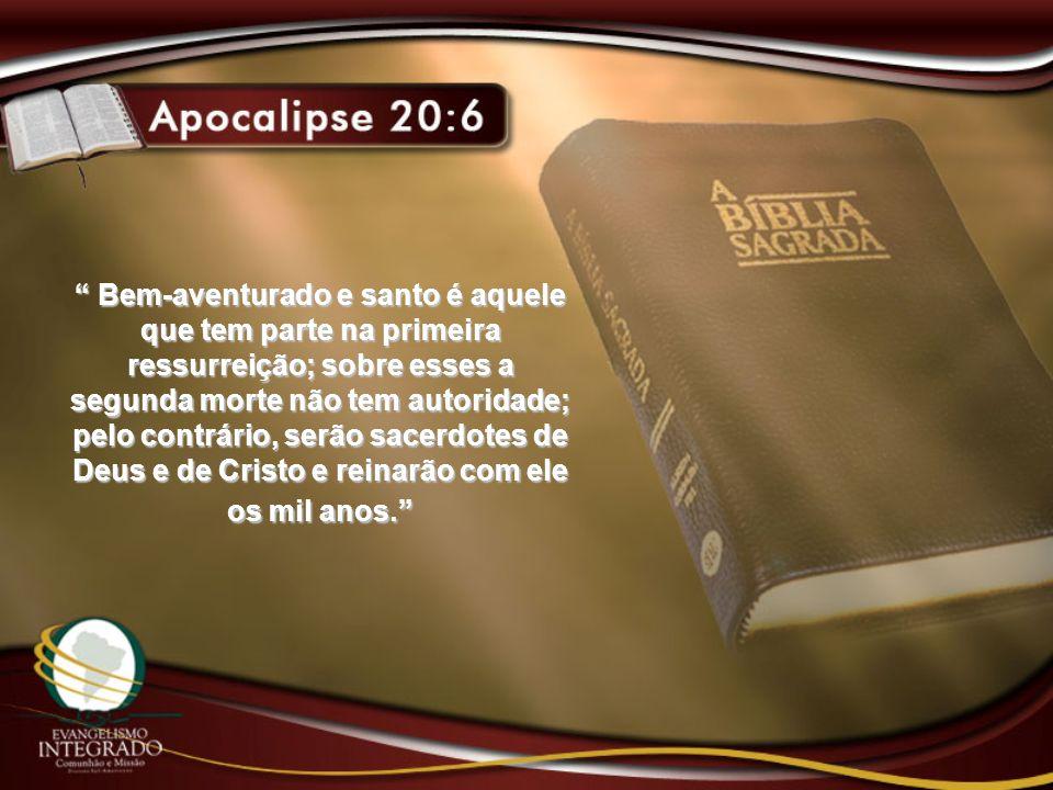 Bem-aventurado e santo é aquele que tem parte na primeira ressurreição; sobre esses a segunda morte não tem autoridade; pelo contrário, serão sacerdotes de Deus e de Cristo e reinarão com ele os mil anos.