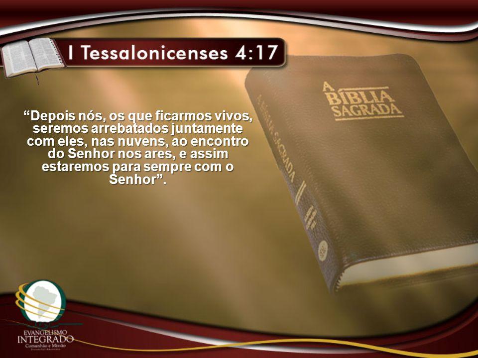 Depois nós, os que ficarmos vivos, seremos arrebatados juntamente com eles, nas nuvens, ao encontro do Senhor nos ares, e assim estaremos para sempre com o Senhor .