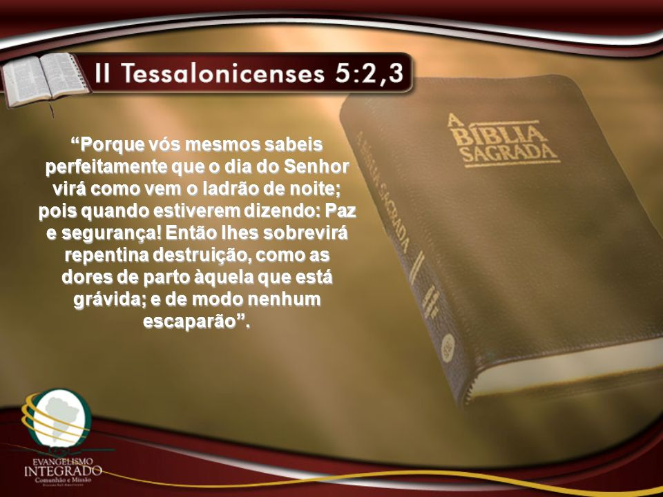 Porque vós mesmos sabeis perfeitamente que o dia do Senhor virá como vem o ladrão de noite; pois quando estiverem dizendo: Paz e segurança.